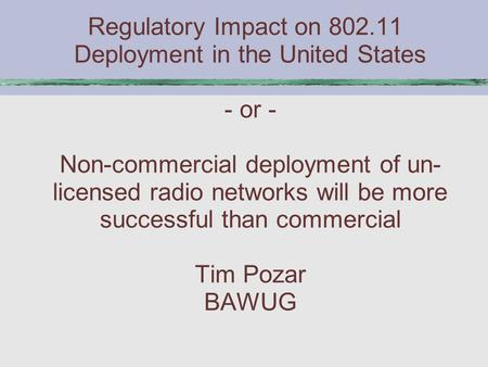 Regulatory Impact on 802.11 Deployment in the United States - or - Non-commercial deployment of un- licensed radio networks will be more successful than.