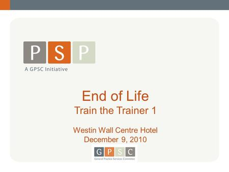 1 End of Life Train the Trainer 1 Westin Wall Centre Hotel December 9, 2010.