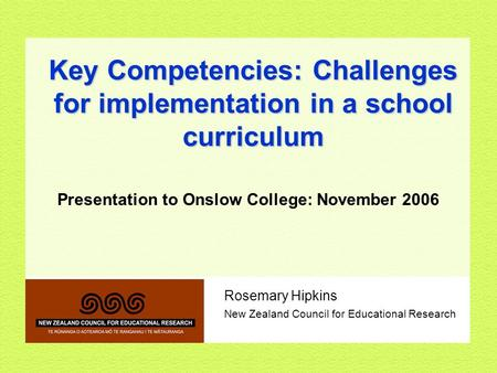 Rosemary Hipkins <strong>New</strong> <strong>Zealand</strong> Council for Educational Research Key Competencies: Challenges for implementation in a school curriculum Presentation to Onslow.
