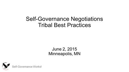 Self-Governance Works! Self-Governance Negotiations Tribal Best Practices June 2, 2015 Minneapolis, MN.