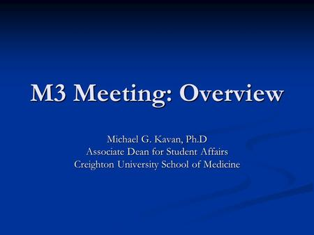 M3 Meeting: Overview Michael G. Kavan, Ph.D Associate Dean for Student Affairs Creighton University School of Medicine.