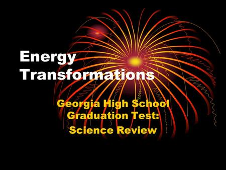 Energy Transformations Georgia High School Graduation Test: Science Review.
