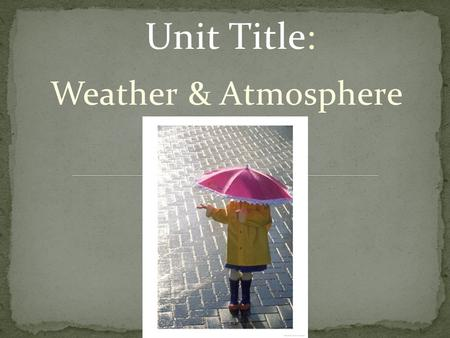 Unit Title: Weather & Atmosphere. 1. What do you think air is made of? 2. What is the composition of air? 3. Is ozone good or bad for you, or both? 4.