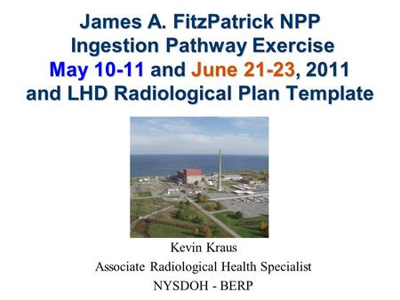 James A. FitzPatrick NPP Ingestion Pathway Exercise May 10-11 and June 21-23, 2011 and LHD Radiological Plan Template Kevin Kraus Associate Radiological.