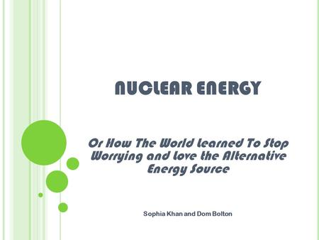 NUCLEAR ENERGY Or How The World Learned To Stop Worrying and Love the Alternative Energy Source Sophia Khan and Dom Bolton.