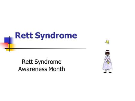 Rett Syndrome Rett Syndrome Awareness Month.  Mostly females; Normal until the age of 6 to 18 months until their development regresses  Psychomotor.