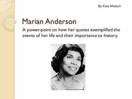 Marian Anderson A power-point on how her quotes exemplified the events of her life and their importance to history. By: Kate Allebach.