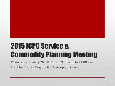 2015 ICPC Service & Commodity Planning Meeting Wednesday, January 28, 2015 from 9:00 a.m. to 11:00 a.m. Franklin County Dog Shelter & Adoption Center.