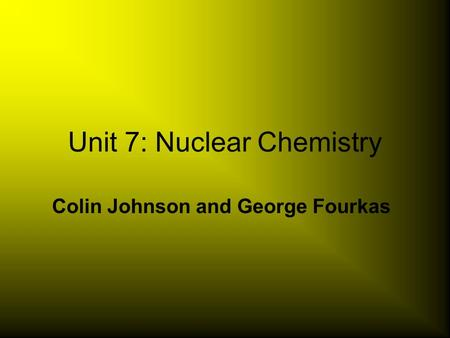 Unit 7: Nuclear Chemistry Colin Johnson and George Fourkas.
