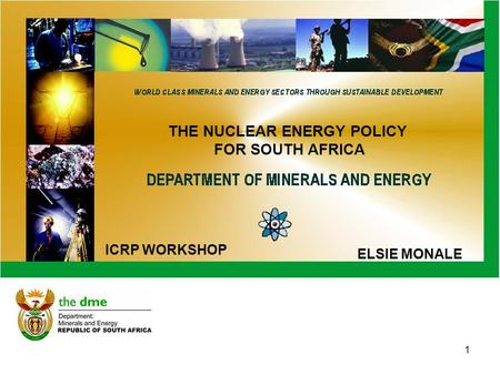 1 THE NUCLEAR ENERGY POLICY FOR SOUTH AFRICA ELSIE MONALE ICRP WORKSHOP.