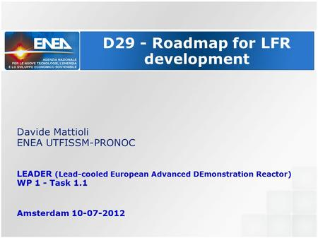 D29 - Roadmap for LFR development Davide Mattioli ENEA UTFISSM-PRONOC LEADER (Lead-cooled European Advanced DEmonstration Reactor) WP 1 - Task 1.1 Amsterdam.