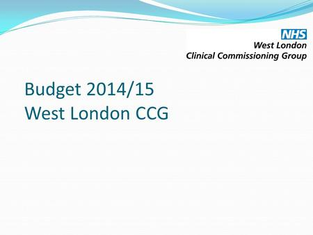 Budget 2014/15 West London CCG. Contents The purpose of this paper is to present the Governing Body with the updated budget for the CCG for 2014/15. The.