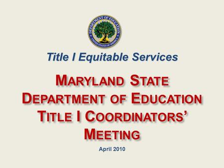April 2010 M ARYLAND S TATE D EPARTMENT OF E DUCATION T ITLE I C OORDINATORS ' M EETING Title I Equitable Services.