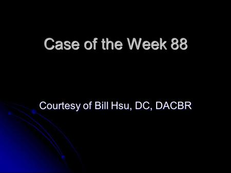 Case of the Week 88 Courtesy of Bill Hsu, DC, DACBR.