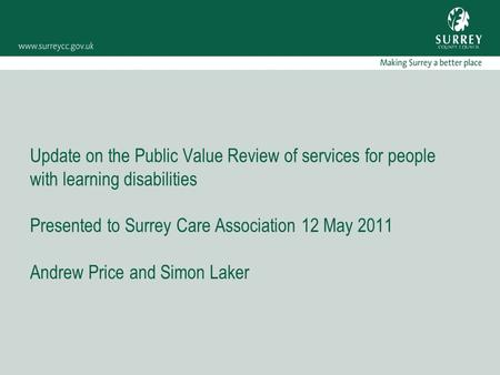 Update on the Public Value Review of services for people with learning disabilities Presented to Surrey Care Association 12 May 2011 Andrew Price and Simon.