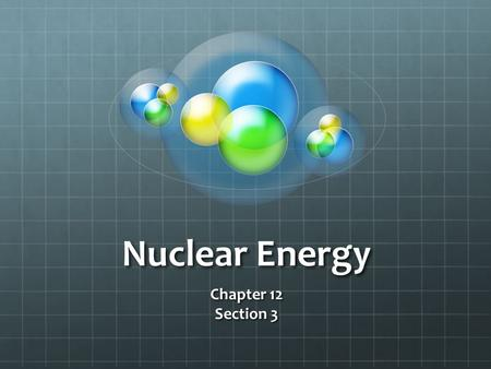 Nuclear Energy Chapter 12 Section 3. Standard S 6.6.a Students know the utility of energy sources is determined by factors that are involved in converting.