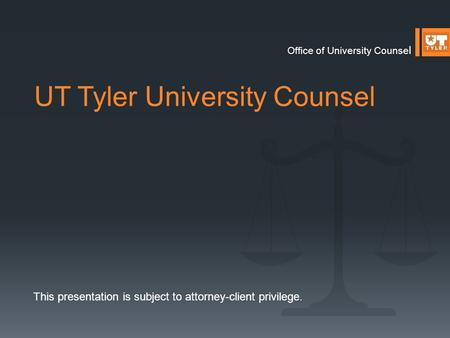 UT Tyler University Counsel Office of University Counse l This presentation is subject to attorney-client privilege.