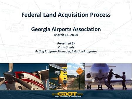 Federal Land Acquisition Process Georgia Airports Association March 14, 2014 Presented By Carla Sands Acting Program Manager, Aviation Programs.