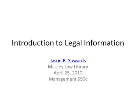 Introduction to Legal Information Jason R. Sowards Massey Law Library April 25, 2010 Management 599c.