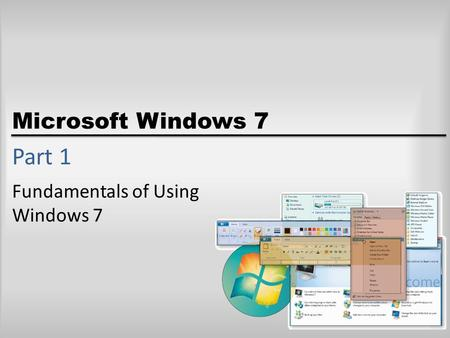 Microsoft Windows 7 Part 1 Fundamentals of Using Windows 7.