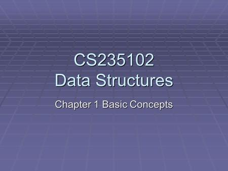CS235102 Data Structures Chapter 1 Basic Concepts.
