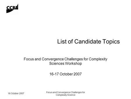 16 October 2007 Focus and Convergence Challenges for Complexity Science List of Candidate Topics Focus and Convergence Challenges for Complexity Sciences.