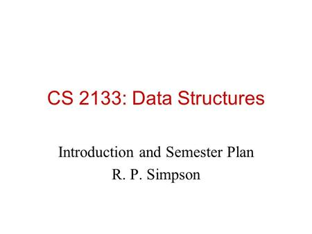 CS 2133: Data Structures Introduction and Semester Plan R. P. Simpson.