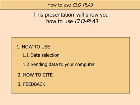 This presentation will show you how to use CLO-PLA3 3. FEEDBACK 1.1 Data selection How to use CLO-PLA3 1.2 Sending data to your computer 1. HOW TO USE.