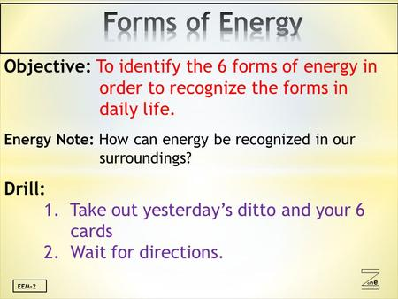 Oneone EEM-2 Objective: To identify the 6 forms of energy in order to recognize the forms in daily life. Energy Note: How can energy be recognized in our.