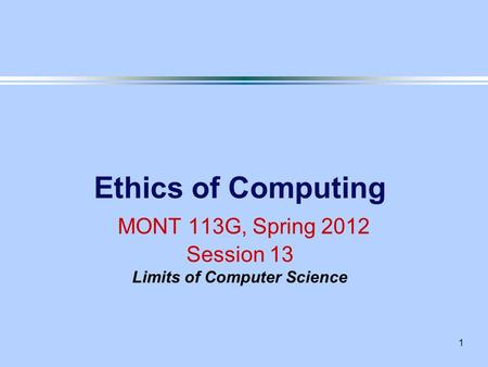1 Ethics of Computing MONT 113G, Spring 2012 Session 13 Limits of Computer Science.
