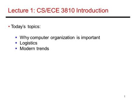 1 Lecture 1: CS/ECE 3810 Introduction Today's topics:  Why computer organization is important  Logistics  Modern trends.