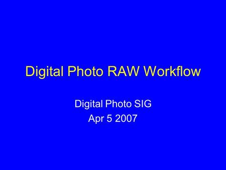 Digital Photo RAW Workflow Digital Photo SIG Apr 5 2007.