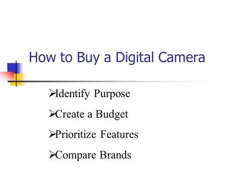 How to Buy a Digital Camera  Identify Purpose  Create a Budget  Prioritize Features  Compare Brands.