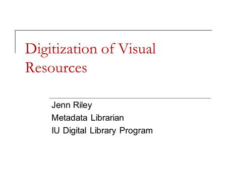 Digitization of Visual Resources Jenn Riley Metadata Librarian IU Digital Library Program.