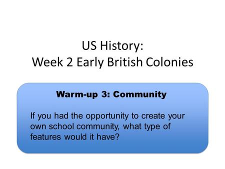 US History: Week 2 Early British Colonies Warm-up 3: Community If you had the opportunity to create your own school community, what type of features would.