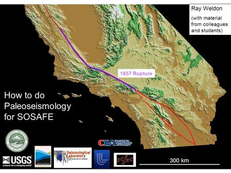 1857 Rupture 300 km Ray Weldon (with material from colleagues and students) How to do Paleoseismology for SOSAFE.