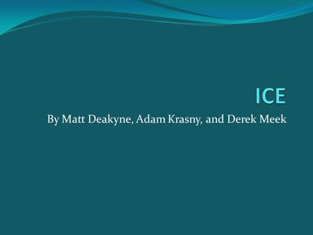 By Matt Deakyne, Adam Krasny, and Derek Meek. History of ICE ICE stands for Internet Communications Engine Object-oriented middleware allowed programmers.
