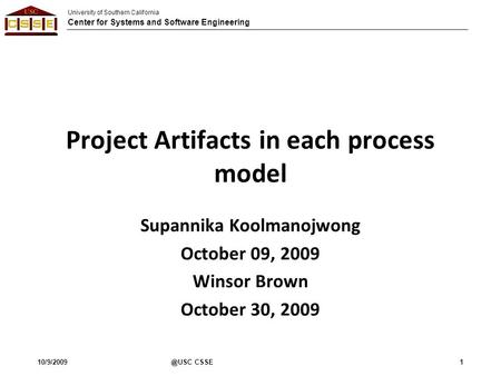 University of Southern California Center for Systems and Software Engineering Project Artifacts in each process model Supannika Koolmanojwong October 09,