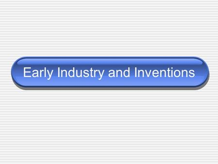 Early Industry and Inventions. Inventors and Famous Inventions.