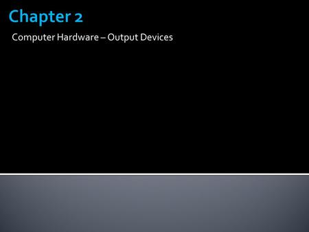 Computer Hardware – Output Devices.  Output is data that has been processed into a useful form, called information 2.