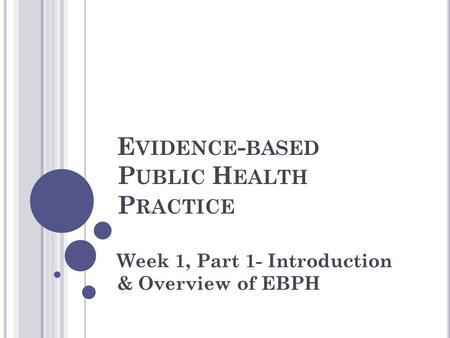 E VIDENCE - BASED P UBLIC H EALTH P RACTICE Week 1, Part 1- Introduction & Overview of EBPH.
