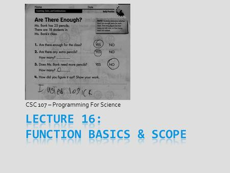 CSC 107 – Programming For Science. Today's Goal  Discuss writing & using functions  How to declare them, use them, & trace them  Could write programs.