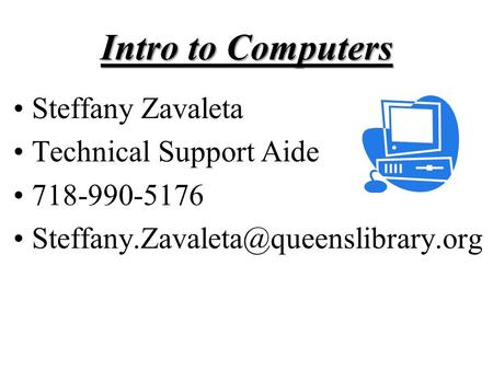 Intro to Computers Steffany Zavaleta Technical Support Aide 718-990-5176