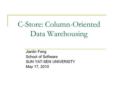 C-Store: Column-Oriented Data Warehousing Jianlin Feng School of Software SUN YAT-SEN UNIVERSITY May 17, 2010.