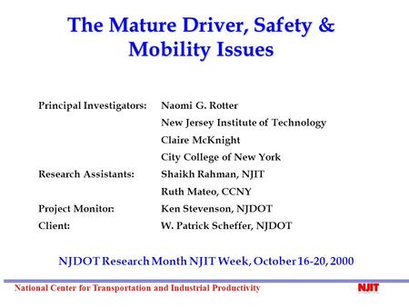 National Center for Transportation and Industrial Productivity The Mature Driver, Safety & Mobility Issues Principal Investigators: Naomi G. Rotter New.