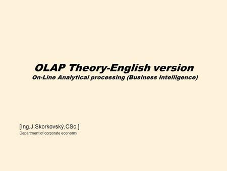 OLAP Theory-English version On-Line Analytical processing (Business Intelligence) [Ing.J.Skorkovský,CSc.] Department of corporate economy.