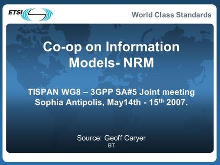 World Class Standards Co-op on Information Models- NRM TISPAN WG8 – 3GPP SA#5 Joint meeting Sophia Antipolis, May14th - 15 th 2007. Source: Geoff Caryer.