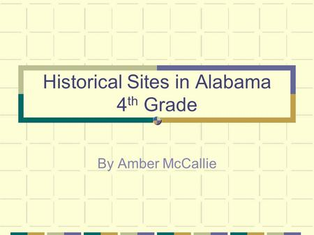 Historical Sites in Alabama 4 th Grade By Amber McCallie.