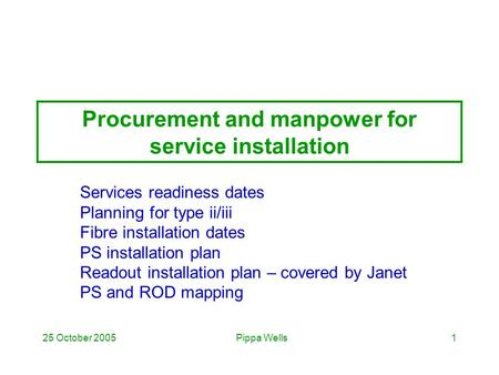 Pippa Wells25 October 20051 Procurement and manpower for service installation Services readiness dates Planning for type ii/iii Fibre installation dates.