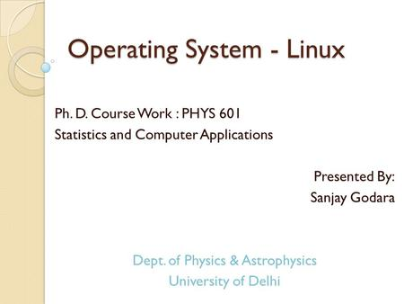 Operating System - Linux Ph. D. Course Work : PHYS 601 Statistics and Computer Applications Presented By: Sanjay Godara Dept. of Physics & Astrophysics.